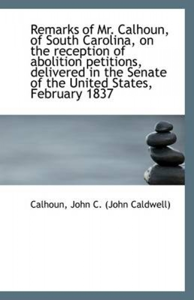 Remarks of Mr. Calhoun, of South Carolina, on the Reception of Abolition Petitions, Delivered in the