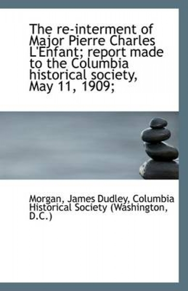 The Re-Interment of Major Pierre Charles L'Enfant; Report Made to the Columbia Historical Society