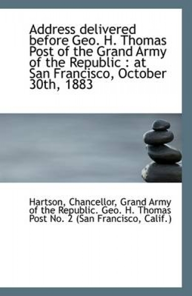 Address Delivered Before Geo. H. Thomas Post of the Grand Army of the Republic at San Francisco