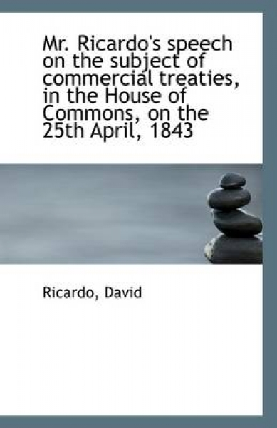 Mr. Ricardo\'s Speech on the Subject of Commercial Treaties, in the House of Commons, on the 25th Apr