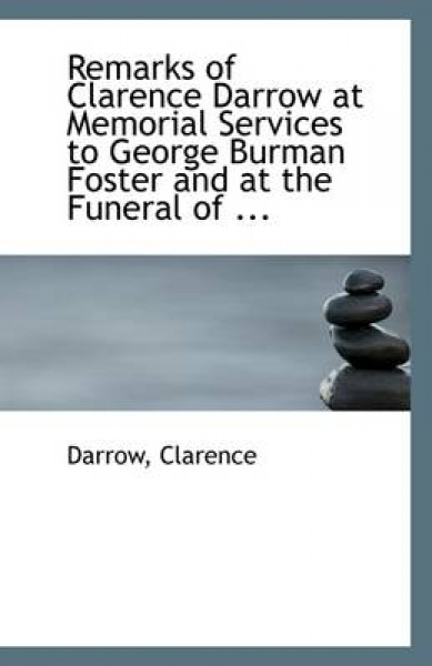 Remarks of Clarence Darrow at Memorial Services to George Burman Foster and at the Funeral of ...