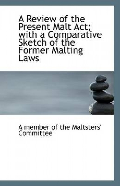 A Review of the Present Malt ACT; With a Comparative Sketch of the Former Malting Laws