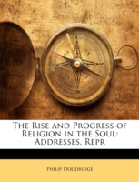 The Rise and Progress of Religion in the Soul: Addresses. Repr