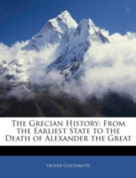 The Grecian History: From the Earliest State to the Death of Alexander the Great