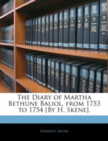 The Diary of Martha Bethune Baliol, from 1753 to 1754 [By H. Skene].