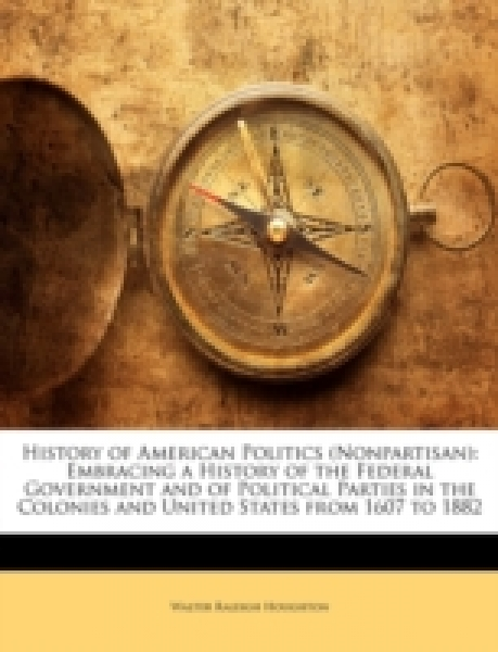 History of American Politics (Nonpartisan): Embracing a History of the Federal Government and of Political Parties in the Colonies and United States from 1607 to 1882