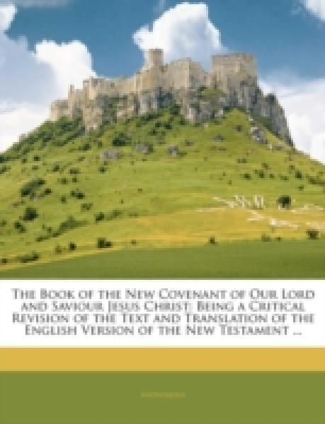The Book of the New Covenant of Our Lord and Saviour Jesus Christ: Being a Critical Revision of the Text and Translation of the English Version of the New Testament ...