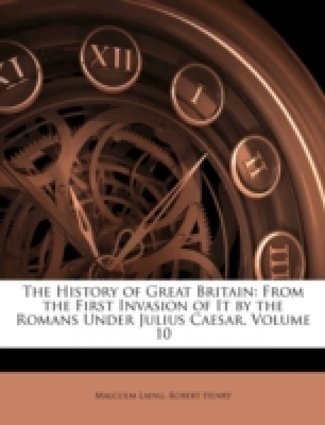 The History of Great Britain: From the First Invasion of It by the Romans Under Julius Caesar, Volume 10