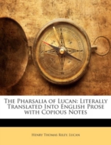 The Pharsalia of Lucan: Literally Translated Into English Prose with Copious Notes