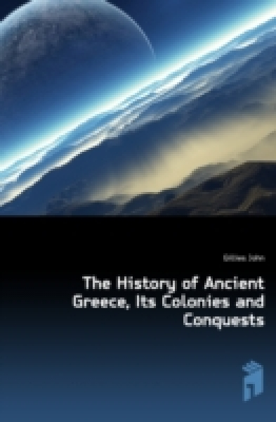 The History of Ancient Greece, Its Colonies and Conquests