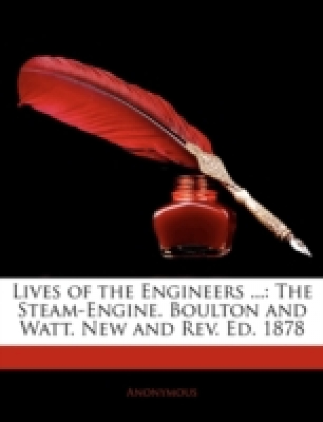 Lives of the Engineers ...: The Steam-Engine. Boulton and Watt. New and Rev. Ed. 1878