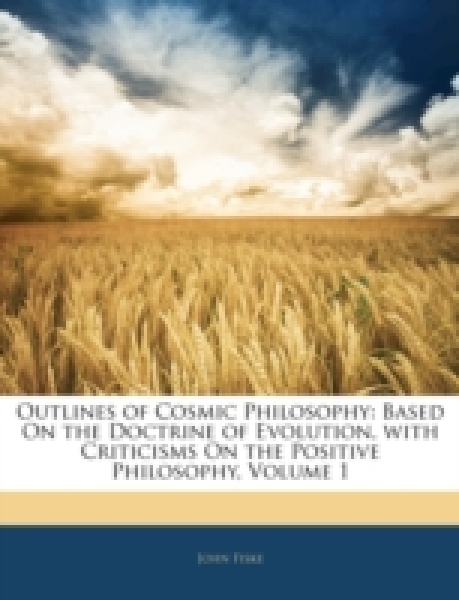 Outlines of Cosmic Philosophy: Based On the Doctrine of Evolution, with Criticisms On the Positive Philosophy, Volume 1