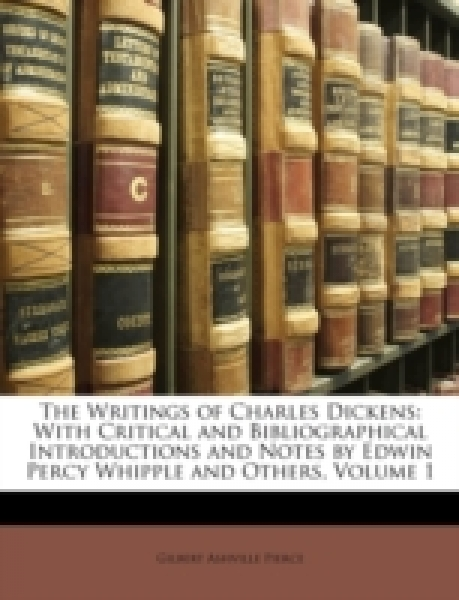 The Writings of Charles Dickens: With Critical and Bibliographical Introductions and Notes by Edwin Percy Whipple and Others, Volume 1