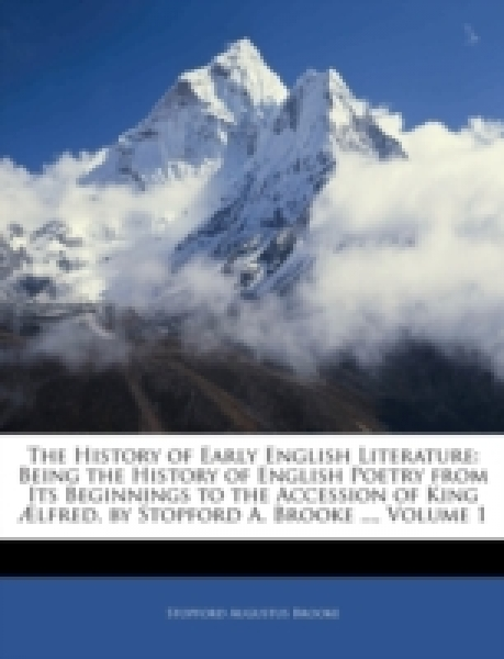 The History of Early English Literature: Being the History of English Poetry from Its Beginnings to the Accession of King Ælfred, by Stopford A. Brooke ..., Volume 1