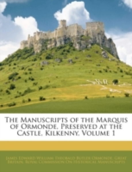The Manuscripts of the Marquis of Ormonde, Preserved at the Castle, Kilkenny, Volume 1