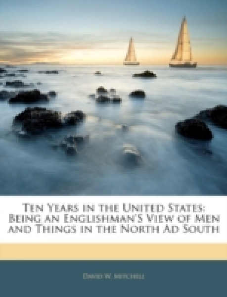 Ten Years in the United States: Being an Englishman's View of Men and Things in the North Ad South