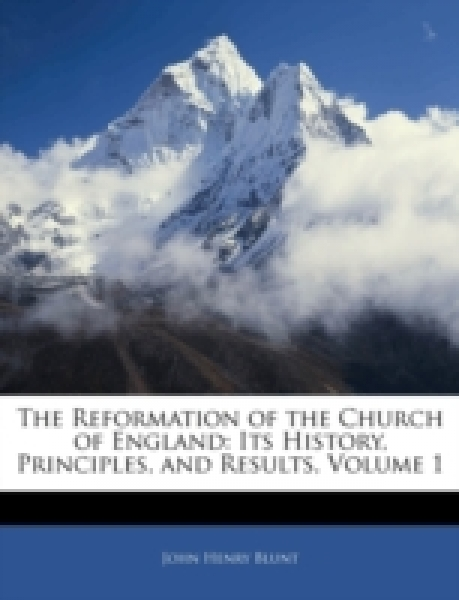 The Reformation of the Church of England: Its History, Principles, and Results, Volume 1