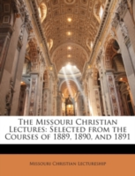 The Missouri Christian Lectures: Selected from the Courses of 1889, 1890, and 1891