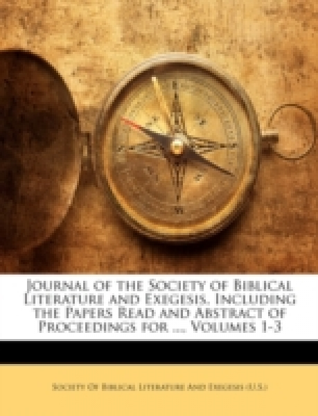 Journal of the Society of Biblical Literature and Exegesis, Including the Papers Read and Abstract of Proceedings for ..., Volumes 1-3
