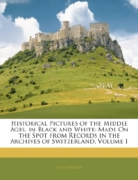 Historical Pictures of the Middle Ages, in Black and White: Made On the Spot from Records in the Archives of Switzerland, Volume 1