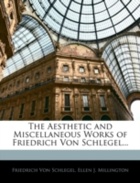 The Aesthetic and Miscellaneous Works of Friedrich Von Schlegel...