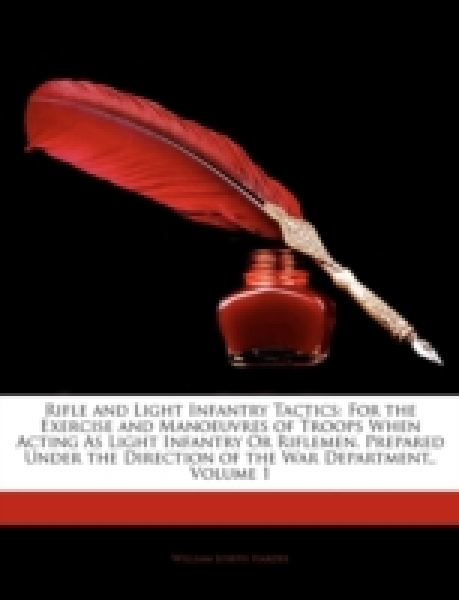 Rifle and Light Infantry Tactics: For the Exercise and Manoeuvres of Troops When Acting As Light Infantry Or Riflemen. Prepared Under the Direction of the War Department,, Volume 1