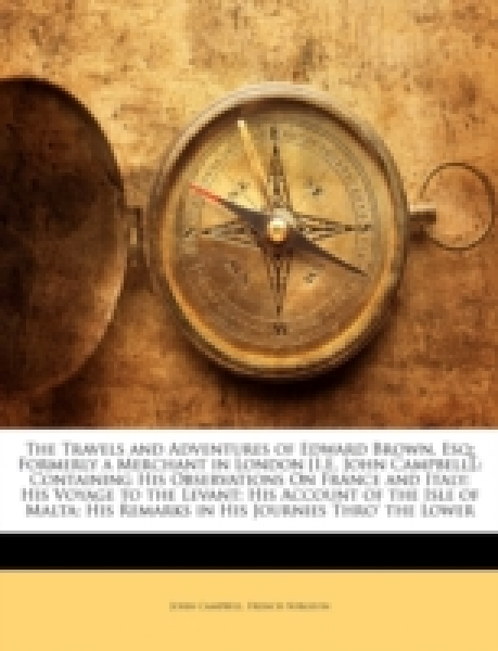 The Travels and Adventures of Edward Brown, Esq; Formerly a Merchant in London [I.E, John Campbell].: Containing His Observations On France and Italy; His Voyage to the Levant; His Account of the Isle