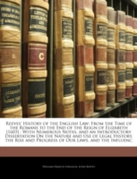 Reeves' History of the English Law: From the Time of the Romans to the End of the Reign of Elizabeth [1603] : With Numerous Notes, and an Introductory Dissertation On the Nature and Use of Legal Histo