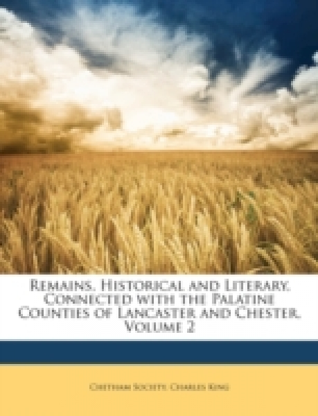 Remains, Historical and Literary, Connected with the Palatine Counties of Lancaster and Chester, Volume 2