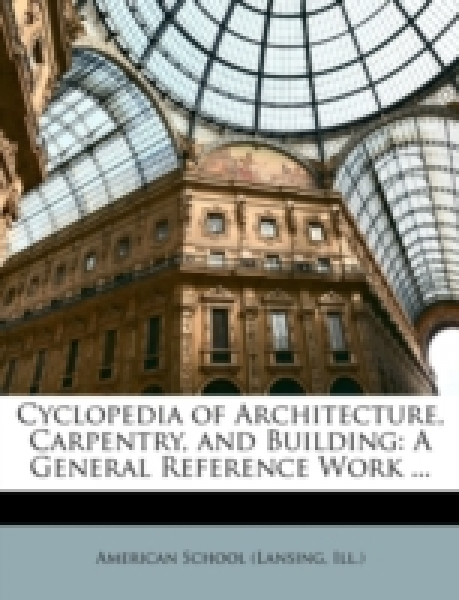 Cyclopedia of Architecture, Carpentry, and Building: A General Reference Work ...
