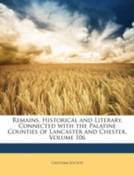 Remains, Historical and Literary, Connected with the Palatine Counties of Lancaster and Chester, Volume 106