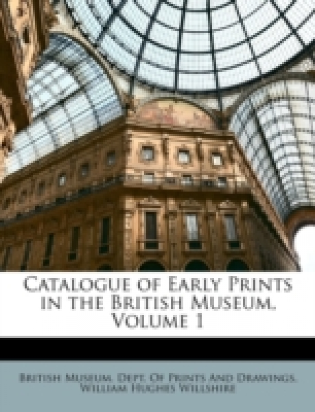 Catalogue of Early Prints in the British Museum, Volume 1