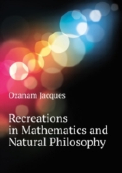 Recreations in Mathematics and Natural Philosophy ...