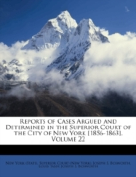 Reports of Cases Argued and Determined in the Superior Court of the City of New York [1856-1863], Volume 22