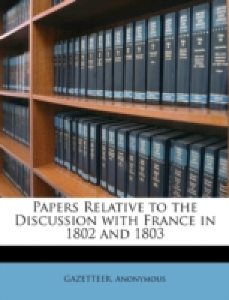 Papers Relative to the Discussion with France in 1802 and 1803