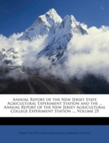 Annual Report of the New Jersey State Agricultural Experiment Station and the ... Annual Report of the New Jersey Agricultural College Experiment Station ..., Volume 25