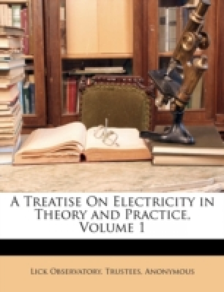 A Treatise On Electricity in Theory and Practice, Volume 1