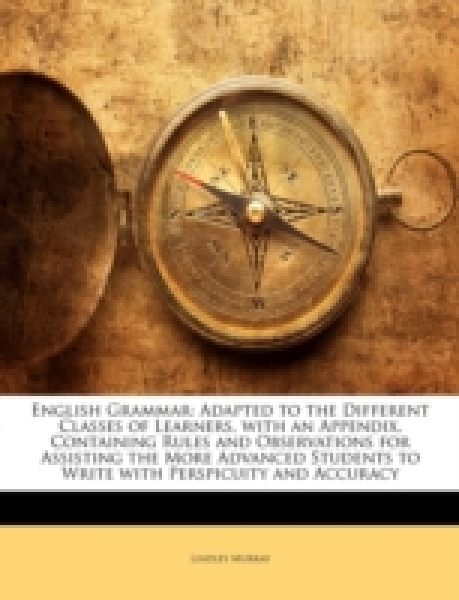 English Grammar: Adapted to the Different Classes of Learners, with an Appendix, Containing Rules and Observations for Assisting the More Advanced Students to Write with Perspicuity and Accuracy