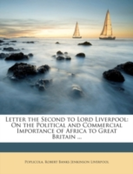 Letter the Second to Lord Liverpool: On the Political and Commercial Importance of Africa to Great Britain ...