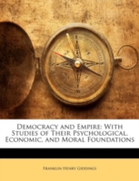 Democracy and Empire: With Studies of Their Psychological, Economic, and Moral Foundations