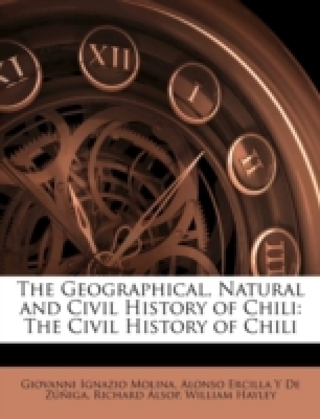 The Geographical, Natural and Civil History of Chili: The Civil History of Chili