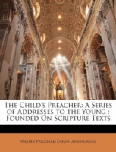 The Child's Preacher: A Series of Addresses to the Young : Founded On Scripture Texts