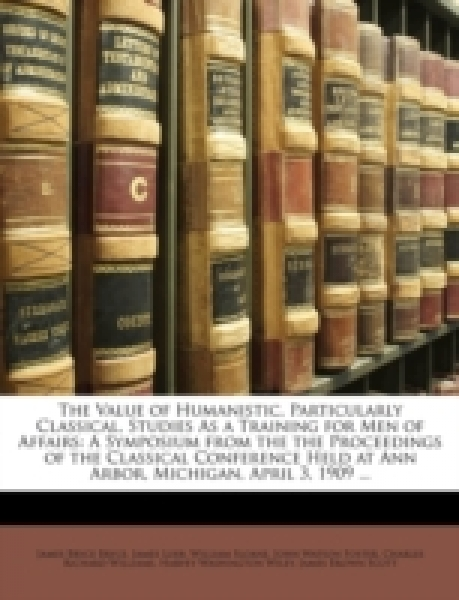 The Value of Humanistic, Particularly Classical, Studies As a Training for Men of Affairs: A Symposium from the the Proceedings of the Classical Conference Held at Ann Arbor, Michigan, April 3, 1909 .