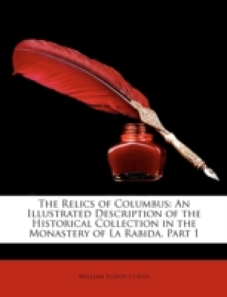 The Relics of Columbus: An Illustrated Description of the Historical Collection in the Monastery of La Rabida, Part 1