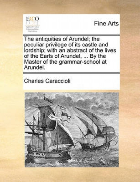 The Antiquities of Arundel; The Peculiar Privilege of Its Castle and Lordship; With an Abstract of the Lives of the Earls of Arundel, ... by the Master of the Grammar-School at Arundel.
