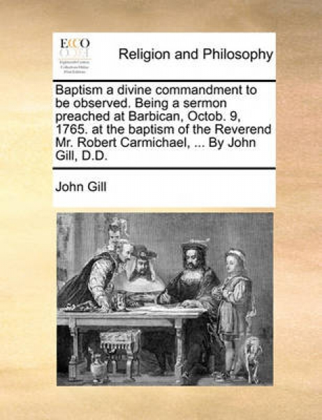 Baptism a Divine Commandment to Be Observed. Being a Sermon Preached at Barbican, Octob. 9, 1765. at the Baptism of the Reverend Mr. Robert Carmichael, ... by John Gill, D.D.