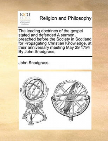 The Leading Doctrines of the Gospel Stated and Defended a Sermon, Preached Before the Society in Scotland for Propagating Christian Knowledge, at Their Anniversary Meeting May 29 1794 by John Snodgras