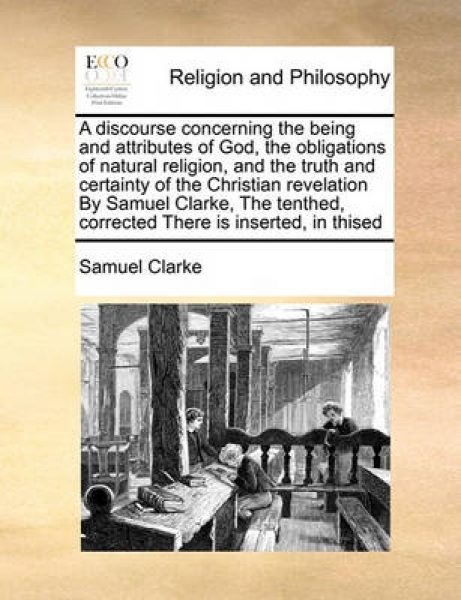 A Discourse Concerning the Being and Attributes of God, the Obligations of Natural Religion, and the Truth and Certainty of the Christian Revelation by Samuel Clarke, the Tenthed, Corrected There Is I