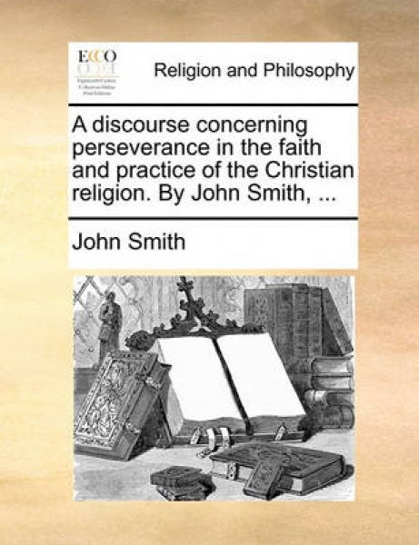 A Discourse Concerning Perseverance in the Faith and Practice of the Christian Religion. by John Smith, ...