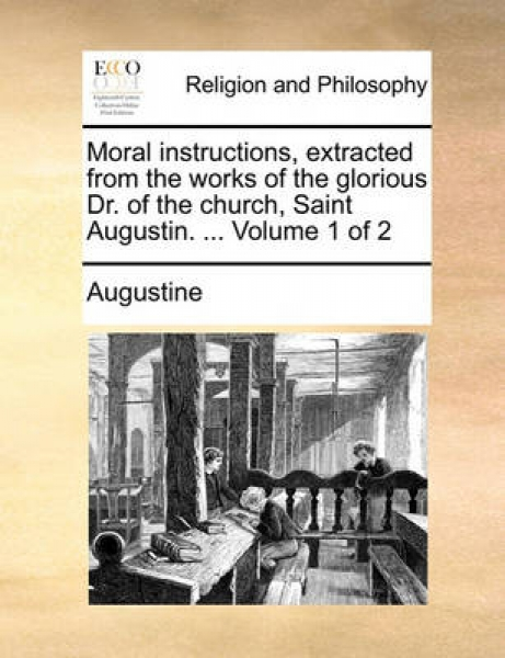 Moral Instructions, Extracted from the Works of the Glorious Dr. of the Church, Saint Augustin. ... Volume 1 of 2